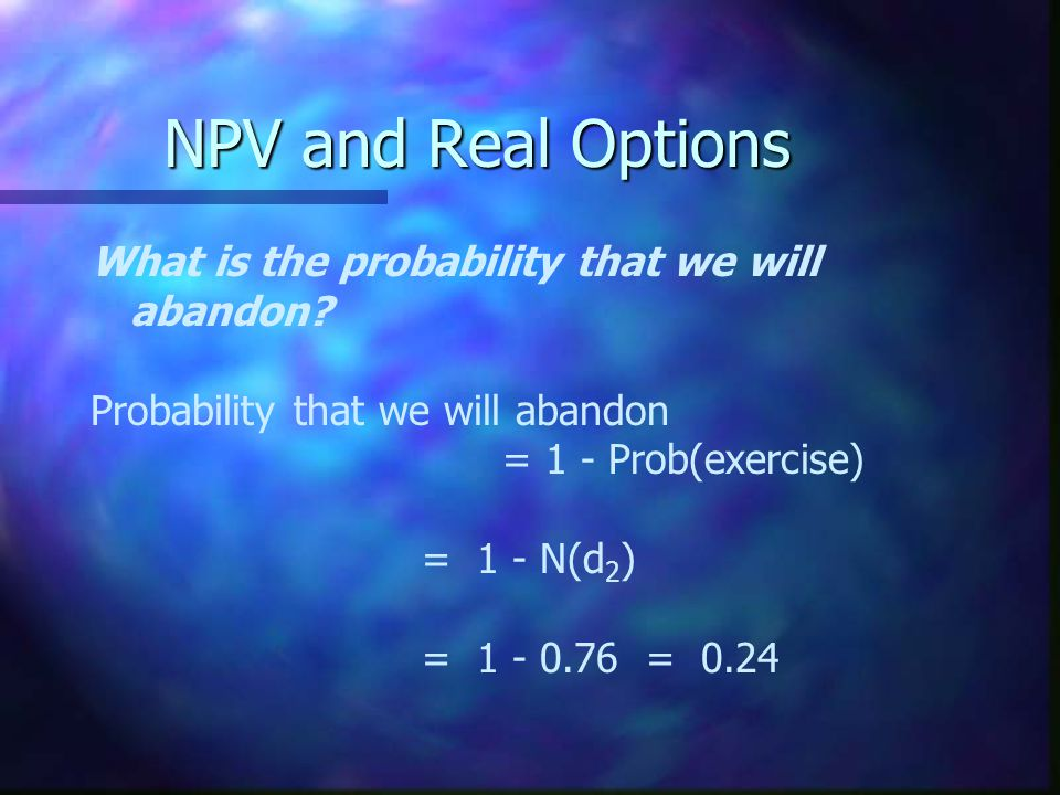 NPV and Real Options What is the probability that we will abandon.