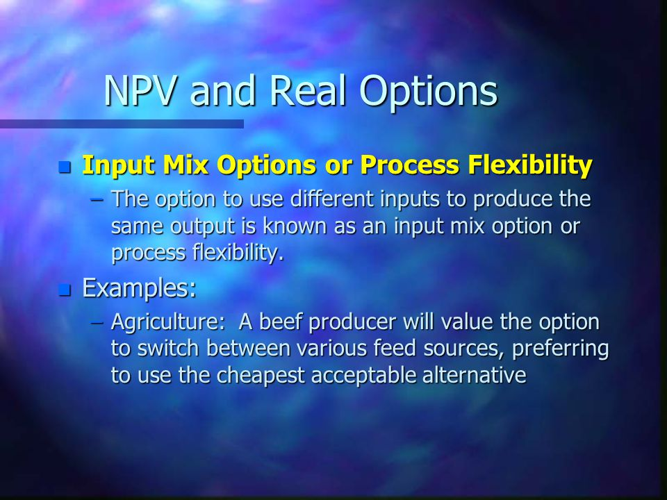 NPV and Real Options n Input Mix Options or Process Flexibility –The option to use different inputs to produce the same output is known as an input mix option or process flexibility.