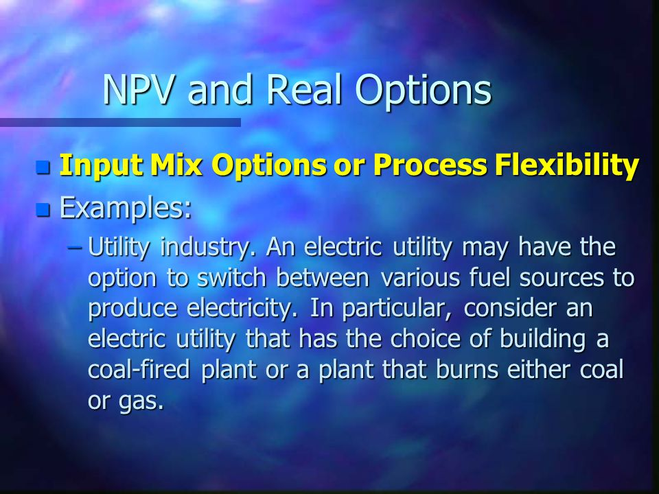 NPV and Real Options n Input Mix Options or Process Flexibility n Examples: –Utility industry.