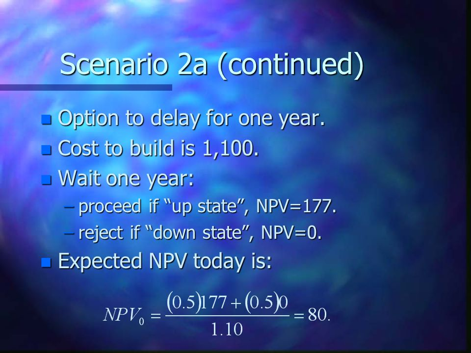 Scenario 2a (continued) n Option to delay for one year.