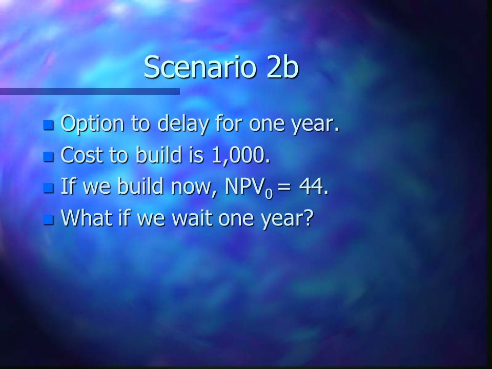 Scenario 2b n Option to delay for one year.n Cost to build is 1,000.