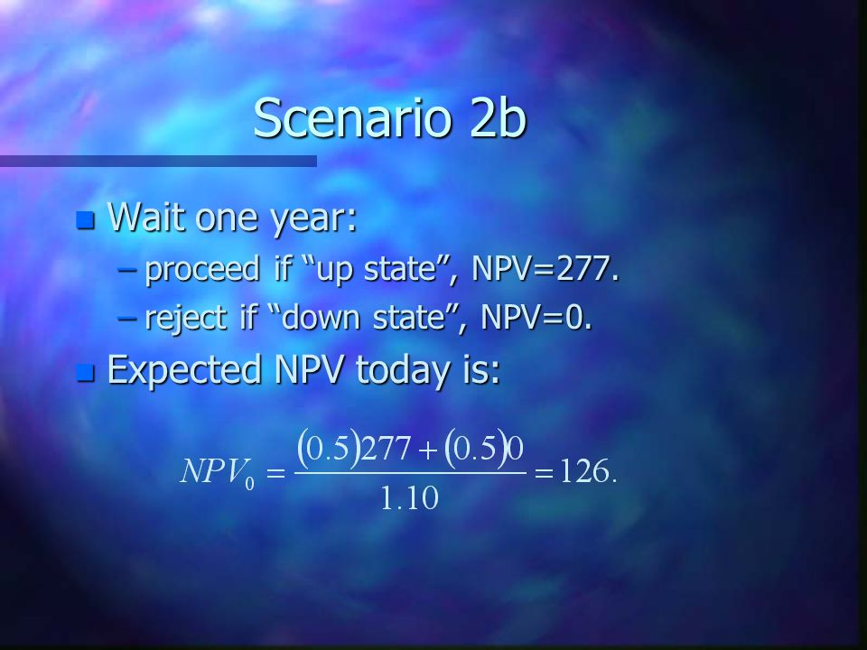Scenario 2b n Wait one year: –proceed if up state , NPV=277.