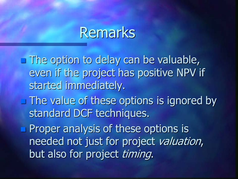 Remarks n The option to delay can be valuable, even if the project has positive NPV if started immediately.