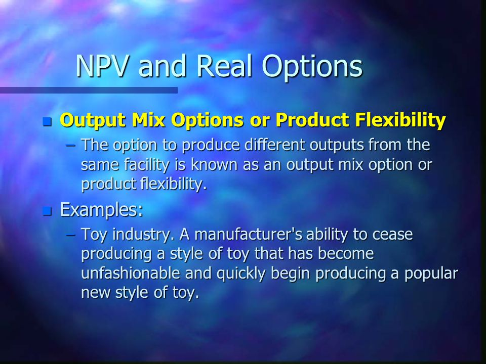 NPV and Real Options n Output Mix Options or Product Flexibility –The option to produce different outputs from the same facility is known as an output mix option or product flexibility.