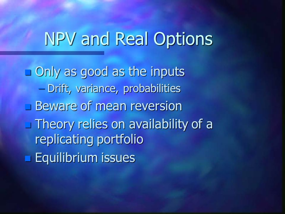 NPV and Real Options n Only as good as the inputs –Drift, variance, probabilities n Beware of mean reversion n Theory relies on availability of a replicating portfolio n Equilibrium issues