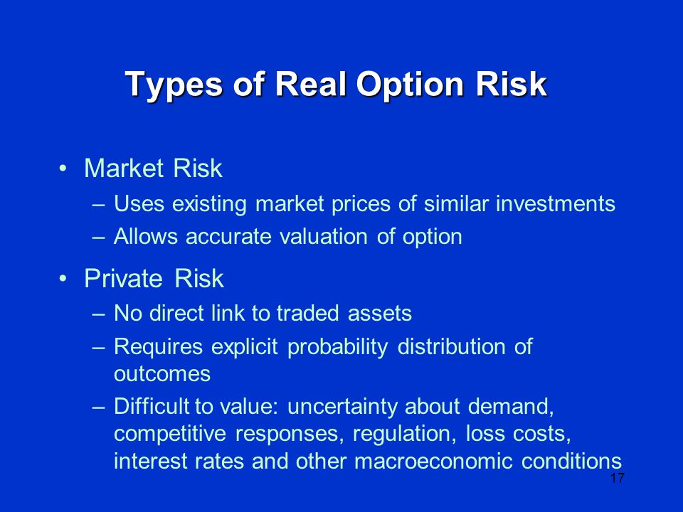 16 General Types of Real Options Growth (Amazon model) Learning (Cisco; failure may have value) Flexibility (getting ahead of competition) Exit (cutting losses) Waiting to invest (watch others fail)