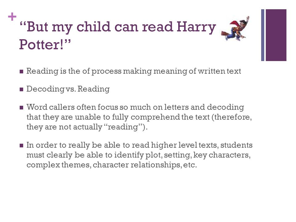 """+ """"But my child can read Harry Potter!"""" Reading is the of process making meaning of written text Decoding vs. Reading Word callers often focus so much"""