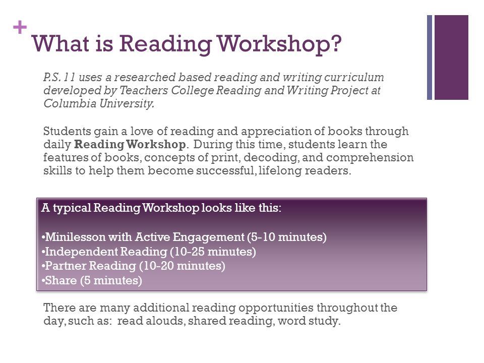 + What is Reading Workshop? P.S. 11 uses a researched based reading and writing curriculum developed by Teachers College Reading and Writing Project a