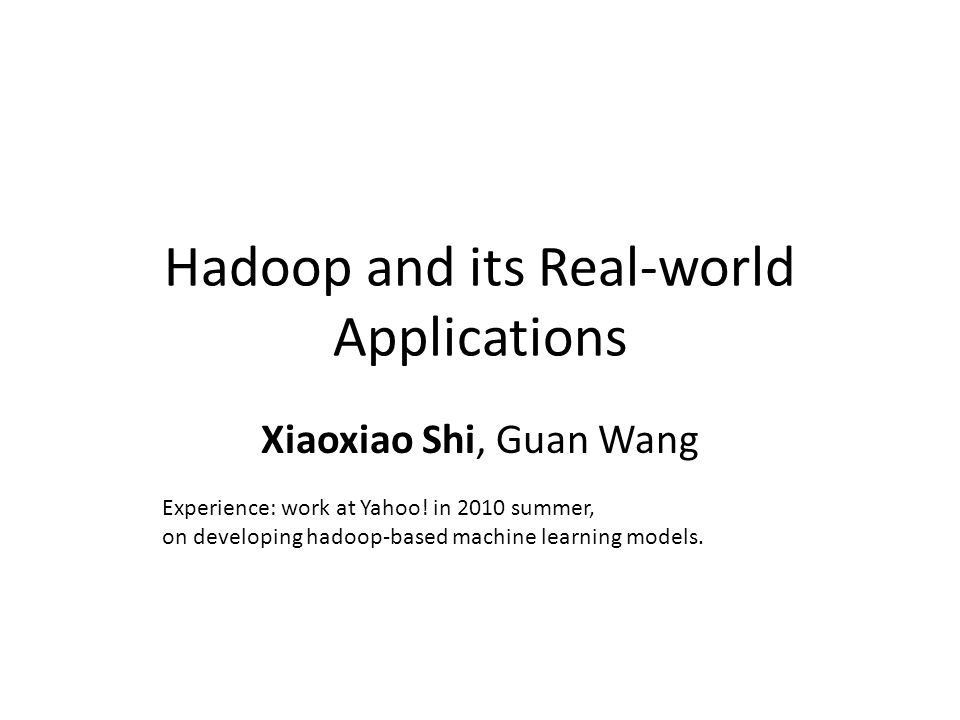 Hadoop and its Real-world Applications Xiaoxiao Shi, Guan Wang Experience: work at Yahoo.