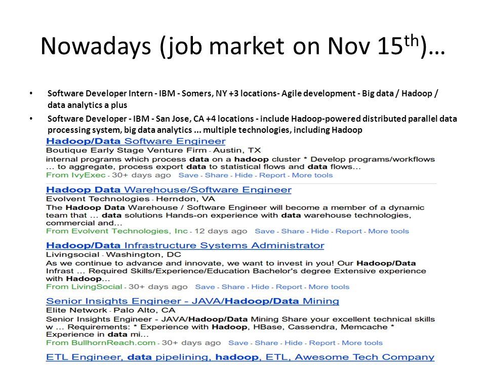 Nowadays (job market on Nov 15 th )… Software Developer Intern - IBM - Somers, NY +3 locations- Agile development - Big data / Hadoop / data analytics a plus Software Developer - IBM - San Jose, CA +4 locations - include Hadoop-powered distributed parallel data processing system, big data analytics...