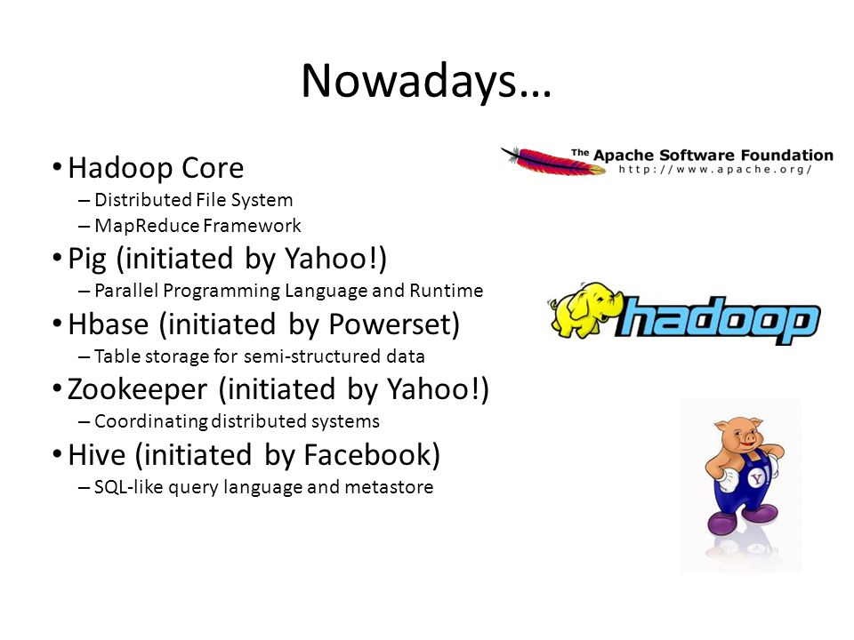 Nowadays… Hadoop Core – Distributed File System – MapReduce Framework Pig (initiated by Yahoo!) – Parallel Programming Language and Runtime Hbase (initiated by Powerset) – Table storage for semi-structured data Zookeeper (initiated by Yahoo!) – Coordinating distributed systems Hive (initiated by Facebook) – SQL-like query language and metastore