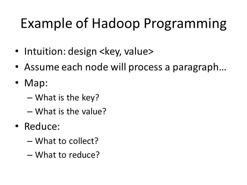 Example of Hadoop Programming Intuition: design Assume each node will process a paragraph… Map: – What is the key.