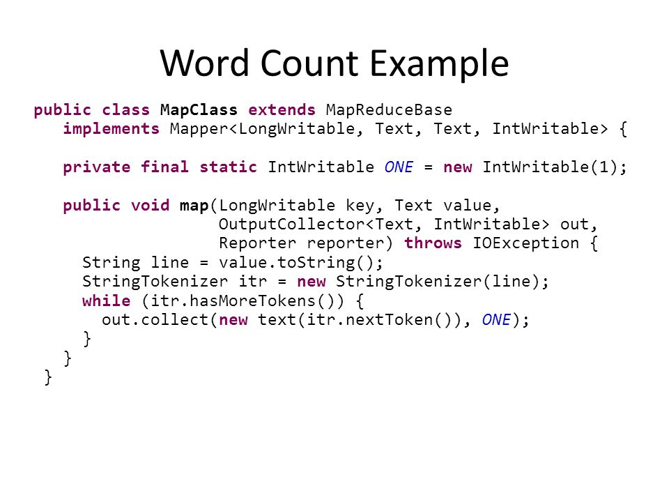 Word Count Example public class MapClass extends MapReduceBase implements Mapper { private final static IntWritable ONE = new IntWritable(1); public void map(LongWritable key, Text value, OutputCollector out, Reporter reporter) throws IOException { String line = value.toString(); StringTokenizer itr = new StringTokenizer(line); while (itr.hasMoreTokens()) { out.collect(new text(itr.nextToken()), ONE); }