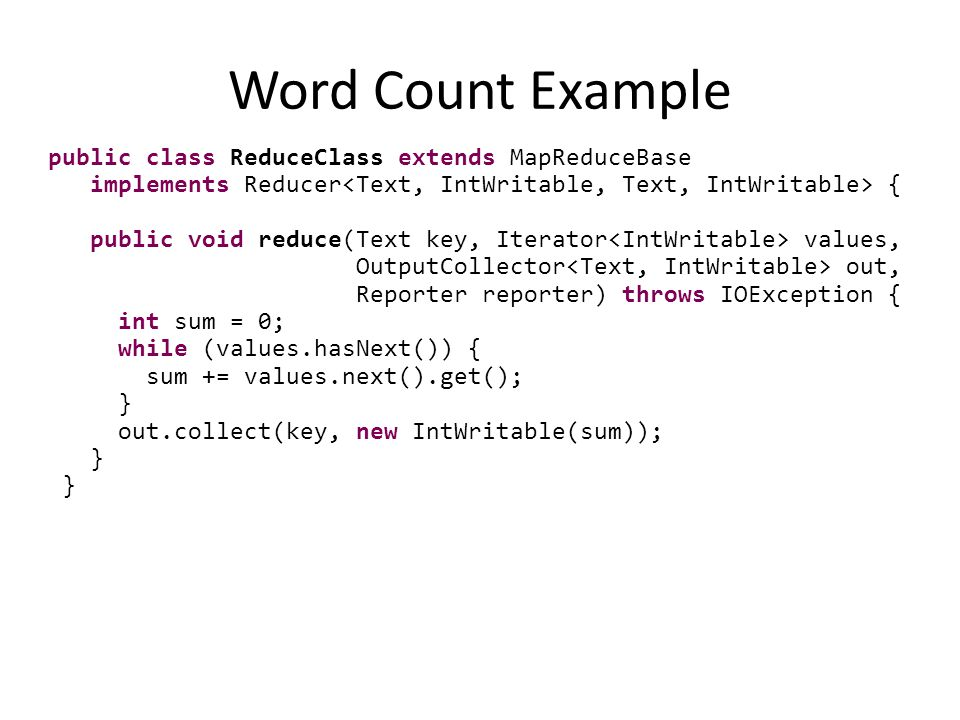 Word Count Example public class ReduceClass extends MapReduceBase implements Reducer { public void reduce(Text key, Iterator values, OutputCollector out, Reporter reporter) throws IOException { int sum = 0; while (values.hasNext()) { sum += values.next().get(); } out.collect(key, new IntWritable(sum)); }