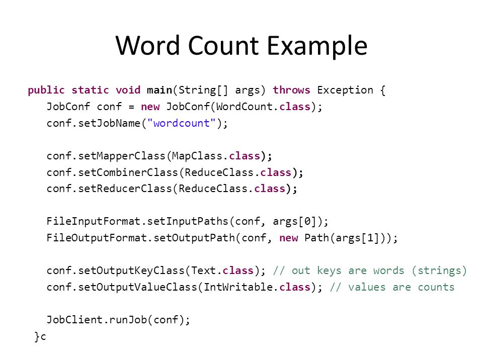 Word Count Example public static void main(String[] args) throws Exception { JobConf conf = new JobConf(WordCount.class); conf.setJobName( wordcount ); conf.setMapperClass(MapClass.class); conf.setCombinerClass(ReduceClass.class); conf.setReducerClass(ReduceClass.class); FileInputFormat.setInputPaths(conf, args[0]); FileOutputFormat.setOutputPath(conf, new Path(args[1])); conf.setOutputKeyClass(Text.class); // out keys are words (strings) conf.setOutputValueClass(IntWritable.class); // values are counts JobClient.runJob(conf); }c