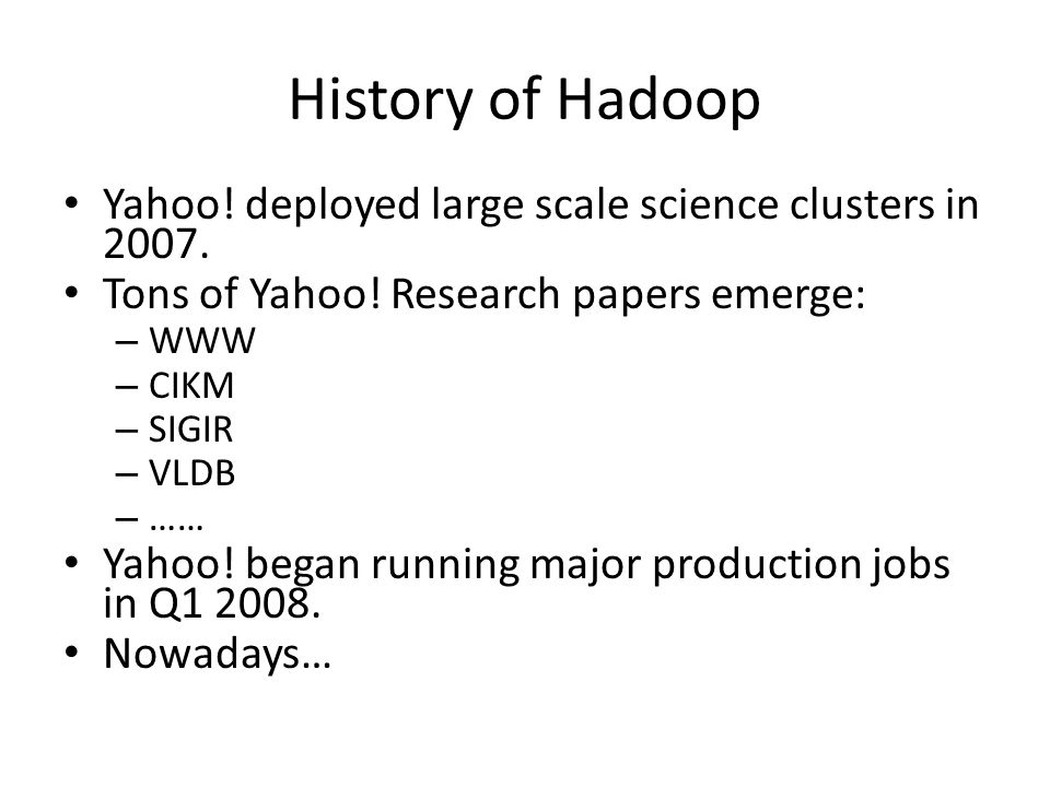 History of Hadoop Yahoo. deployed large scale science clusters in 2007.