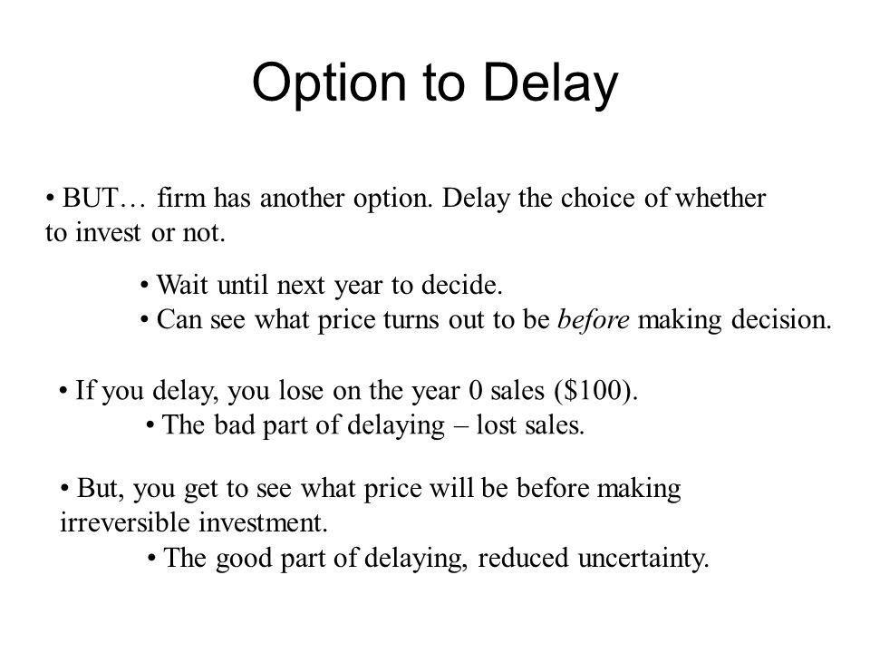 Option to Delay BUT… firm has another option. Delay the choice of whether to invest or not. Wait until next year to decide. Can see what price turns o