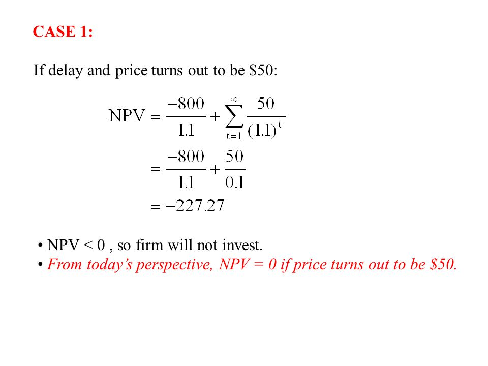 If delay and price turns out to be $50: NPV < 0, so firm will not invest. From today's perspective, NPV = 0 if price turns out to be $50. CASE 1: