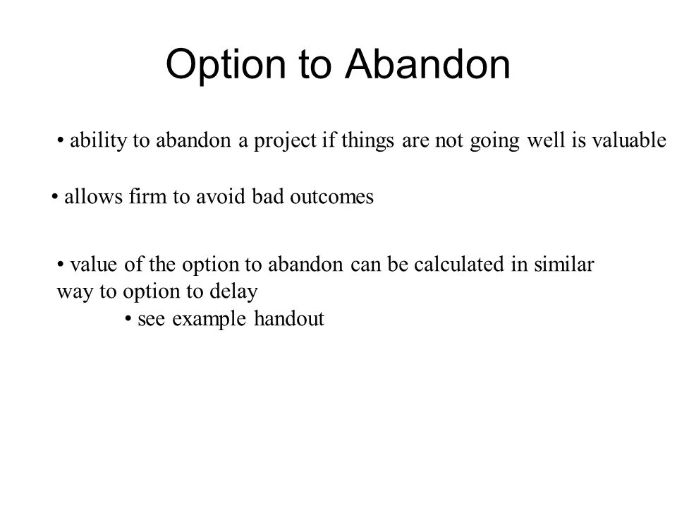 Option to Abandon ability to abandon a project if things are not going well is valuable allows firm to avoid bad outcomes value of the option to aband