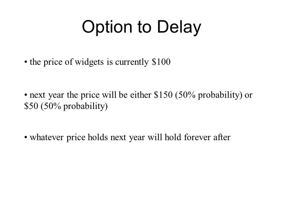 Option to Delay the price of widgets is currently $100 next year the price will be either $150 (50% probability) or $50 (50% probability) whatever pri