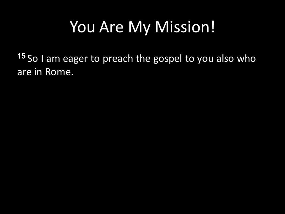 You Are My Mission! 15 So I am eager to preach the gospel to you also who are in Rome.