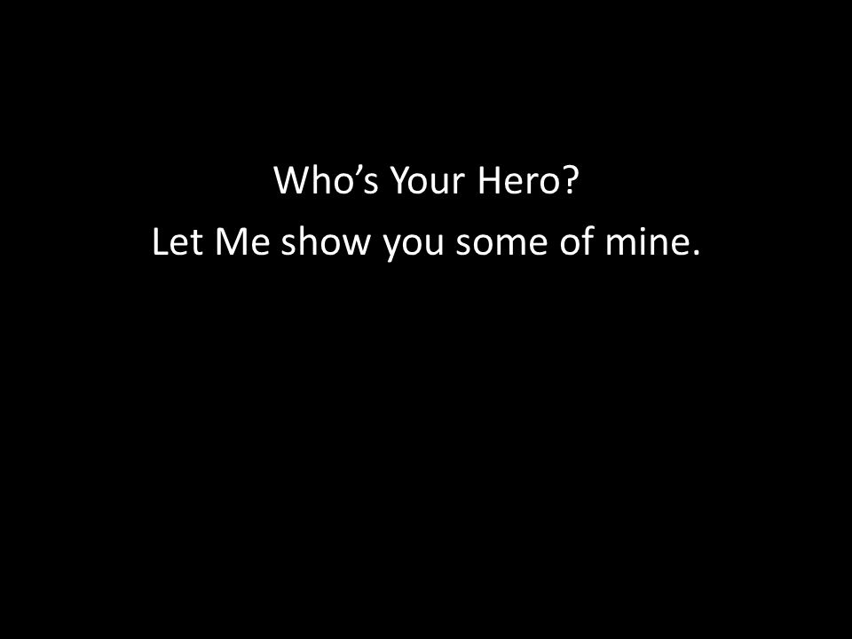 Who's Your Hero Let Me show you some of mine.
