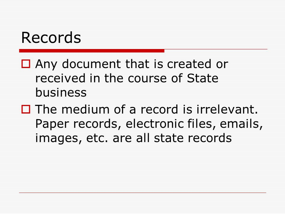 Records  Any document that is created or received in the course of State business  The medium of a record is irrelevant.