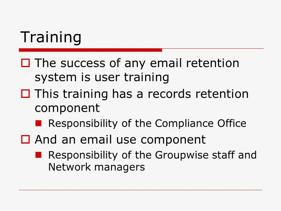 Training  The success of any  retention system is user training  This training has a records retention component Responsibility of the Compliance Office  And an  use component Responsibility of the Groupwise staff and Network managers
