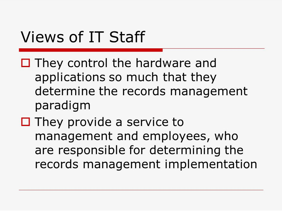 Views of IT Staff  They control the hardware and applications so much that they determine the records management paradigm  They provide a service to management and employees, who are responsible for determining the records management implementation