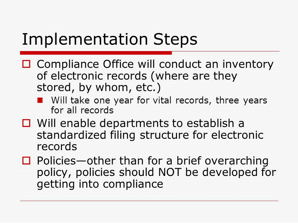 Implementation Steps  Compliance Office will conduct an inventory of electronic records (where are they stored, by whom, etc.) Will take one year for vital records, three years for all records  Will enable departments to establish a standardized filing structure for electronic records  Policies—other than for a brief overarching policy, policies should NOT be developed for getting into compliance
