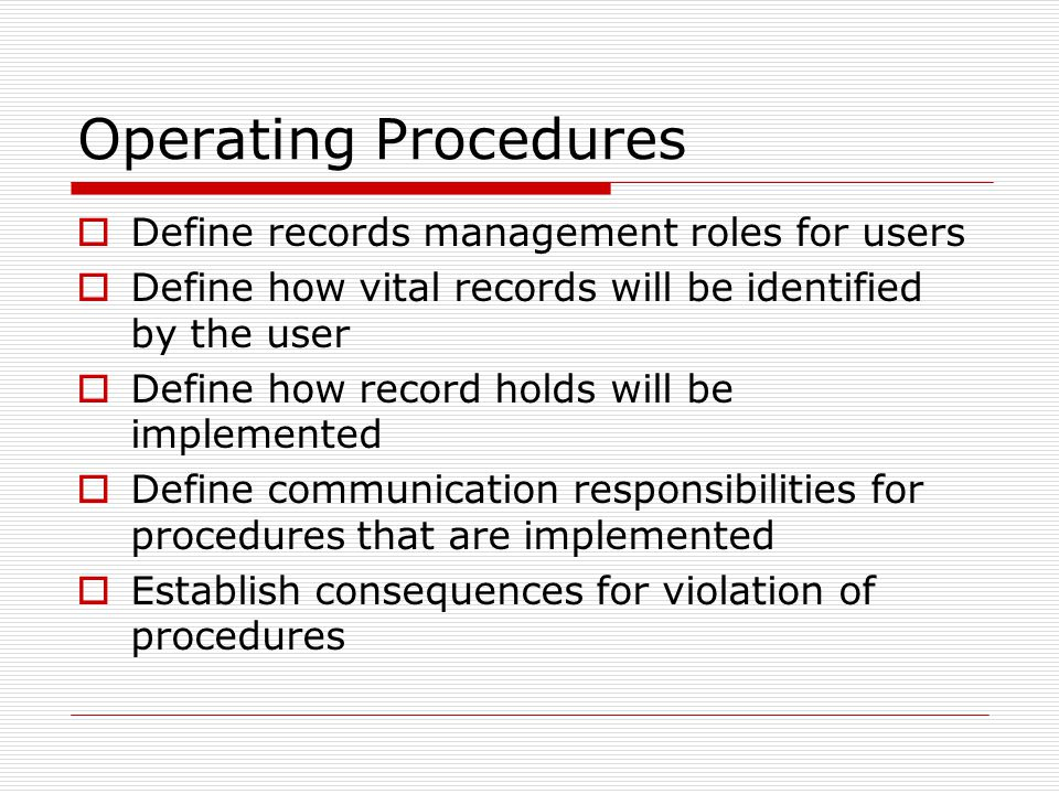 Operating Procedures  Define records management roles for users  Define how vital records will be identified by the user  Define how record holds will be implemented  Define communication responsibilities for procedures that are implemented  Establish consequences for violation of procedures