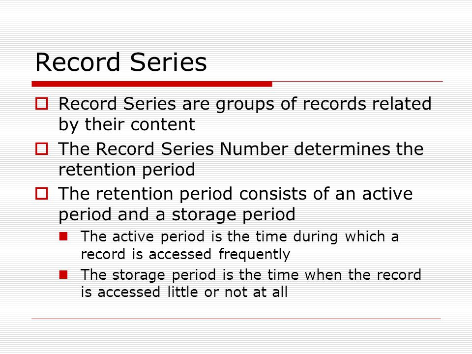 Record Series  Record Series are groups of records related by their content  The Record Series Number determines the retention period  The retention period consists of an active period and a storage period The active period is the time during which a record is accessed frequently The storage period is the time when the record is accessed little or not at all