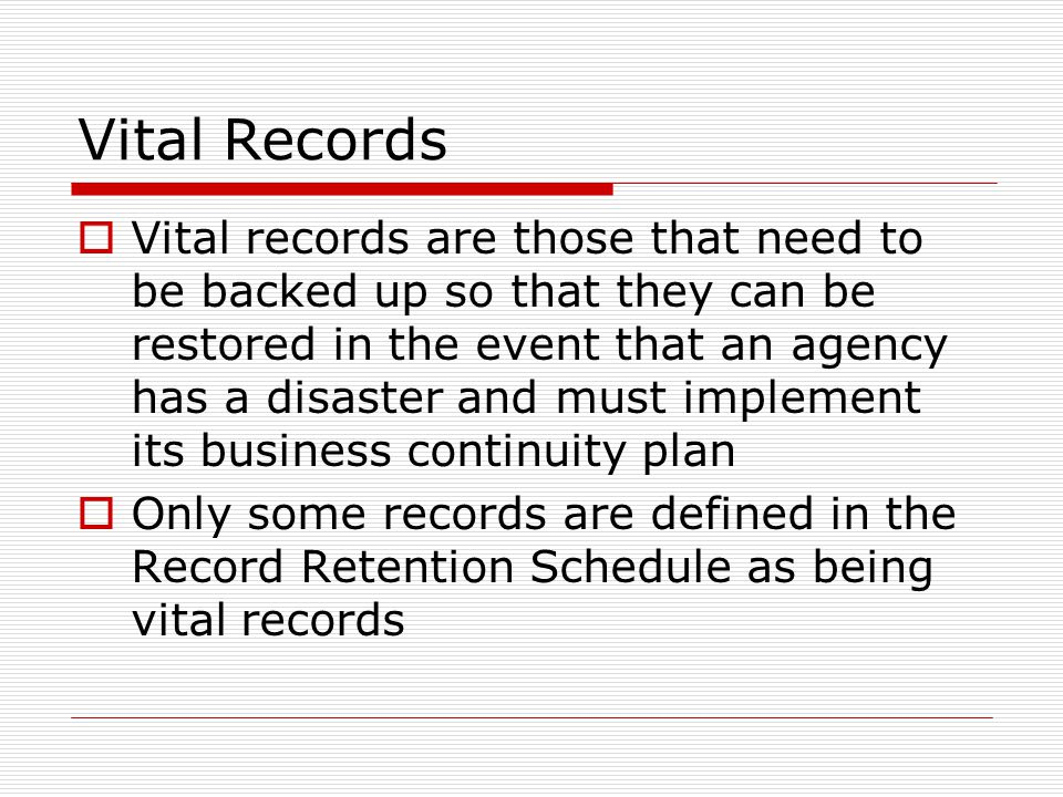 Vital Records  Vital records are those that need to be backed up so that they can be restored in the event that an agency has a disaster and must implement its business continuity plan  Only some records are defined in the Record Retention Schedule as being vital records