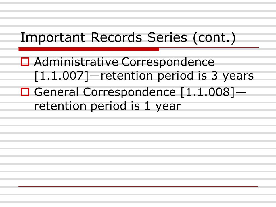 Important Records Series (cont.)  Administrative Correspondence [ ]—retention period is 3 years  General Correspondence [ ]— retention period is 1 year