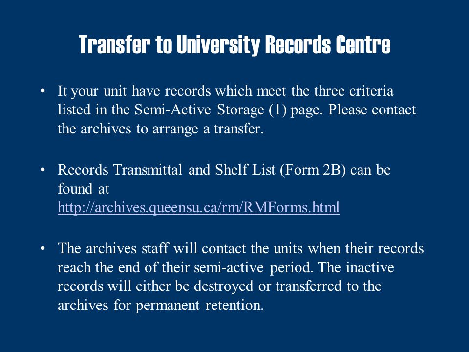 Records Check Out To retrieve semi-active records stored in the University Records Center, the unit records custodian need to Fill the Records Check Out Form (Form 4); http://archives.queensu.ca/rm/RMForms.html http://archives.queensu.ca/rm/RMForms.html Submit the form to the Archives by email, fax or campus mail.