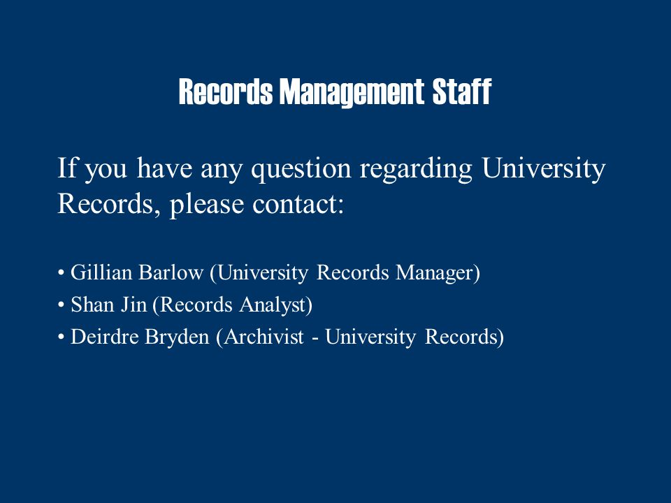 Records Management Staff If you have any question regarding University Records, please contact: Gillian Barlow (University Records Manager) Shan Jin (Records Analyst) Deirdre Bryden (Archivist - University Records)