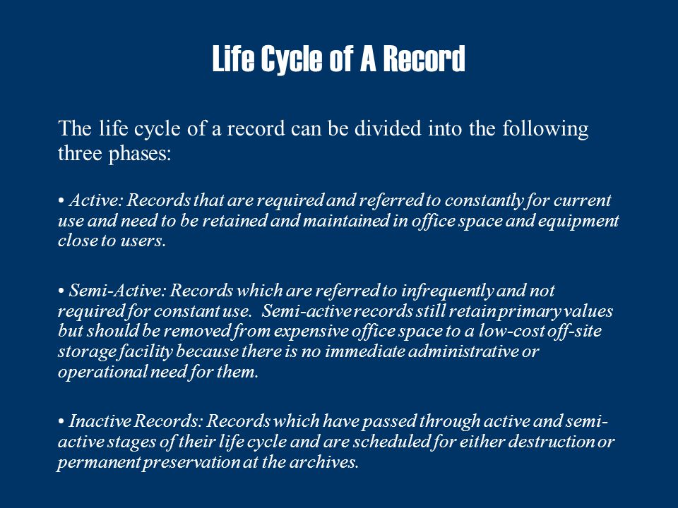 Life Cycle of A Record The life cycle of a record can be divided into the following three phases: Active: Records that are required and referred to constantly for current use and need to be retained and maintained in office space and equipment close to users.