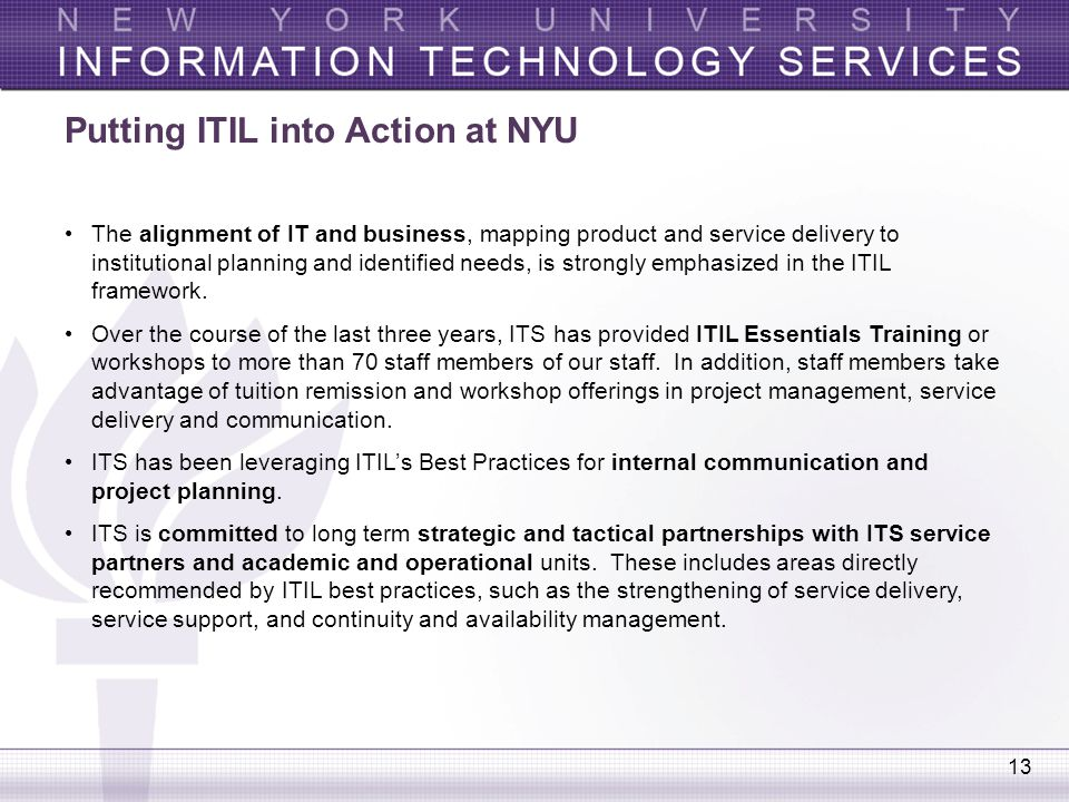 13 Putting ITIL into Action at NYU The alignment of IT and business, mapping product and service delivery to institutional planning and identified nee