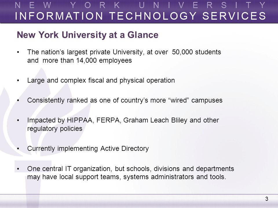 3 New York University at a Glance The nation's largest private University, at over 50,000 students and more than 14,000 employees Large and complex fi