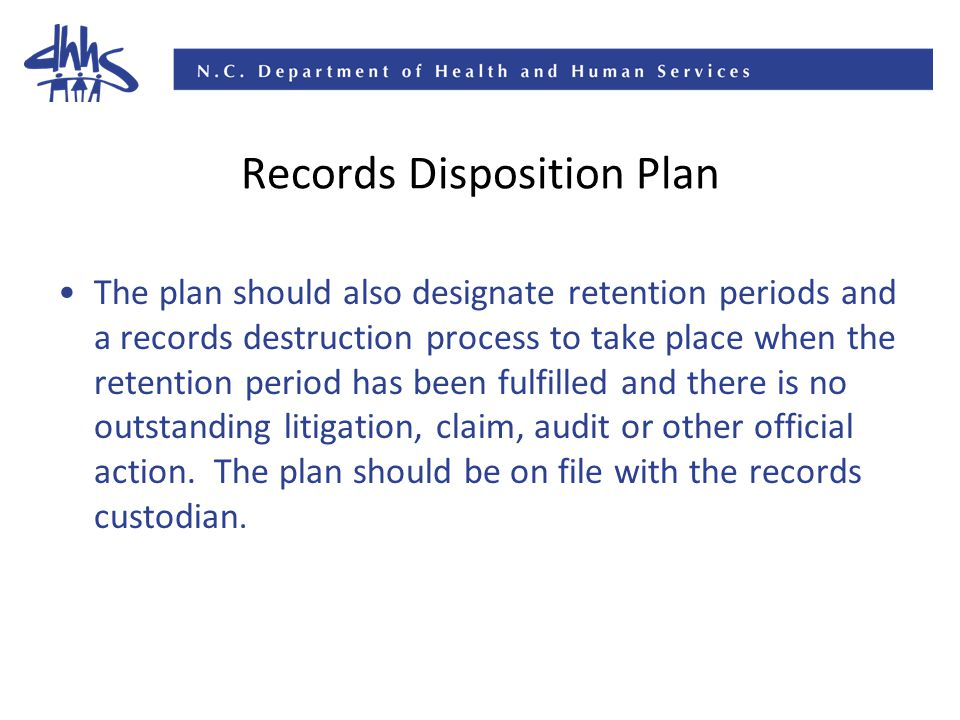 Records Disposition Plan The plan should also designate retention periods and a records destruction process to take place when the retention period has been fulfilled and there is no outstanding litigation, claim, audit or other official action.