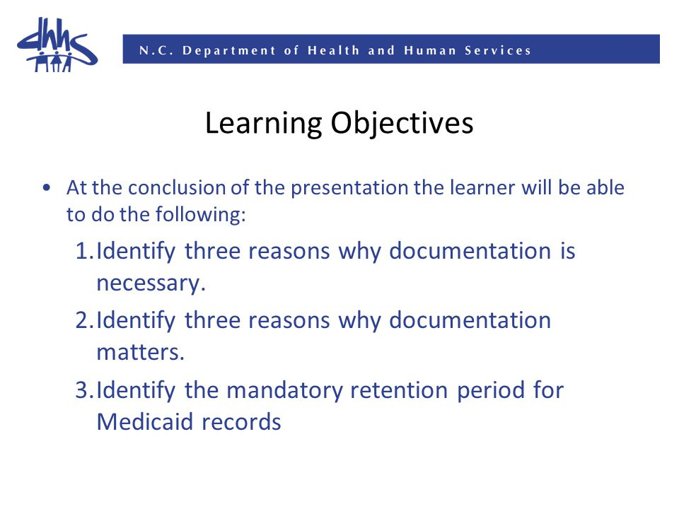 Learning Objectives At the conclusion of the presentation the learner will be able to do the following: 1.Identify three reasons why documentation is necessary.