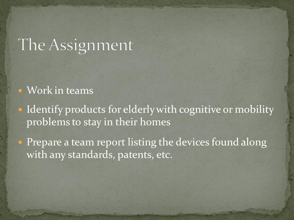 Work in teams Identify products for elderly with cognitive or mobility problems to stay in their homes Prepare a team report listing the devices found along with any standards, patents, etc.