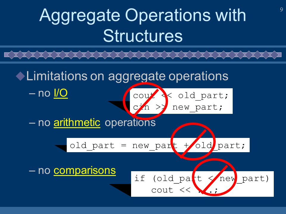 9 Aggregate Operations with Structures  Limitations on aggregate operations –no I/O –no arithmetic operations –no comparisons cout > new_part; old_part = new_part + old_part; if (old_part < new_part) cout <<...;