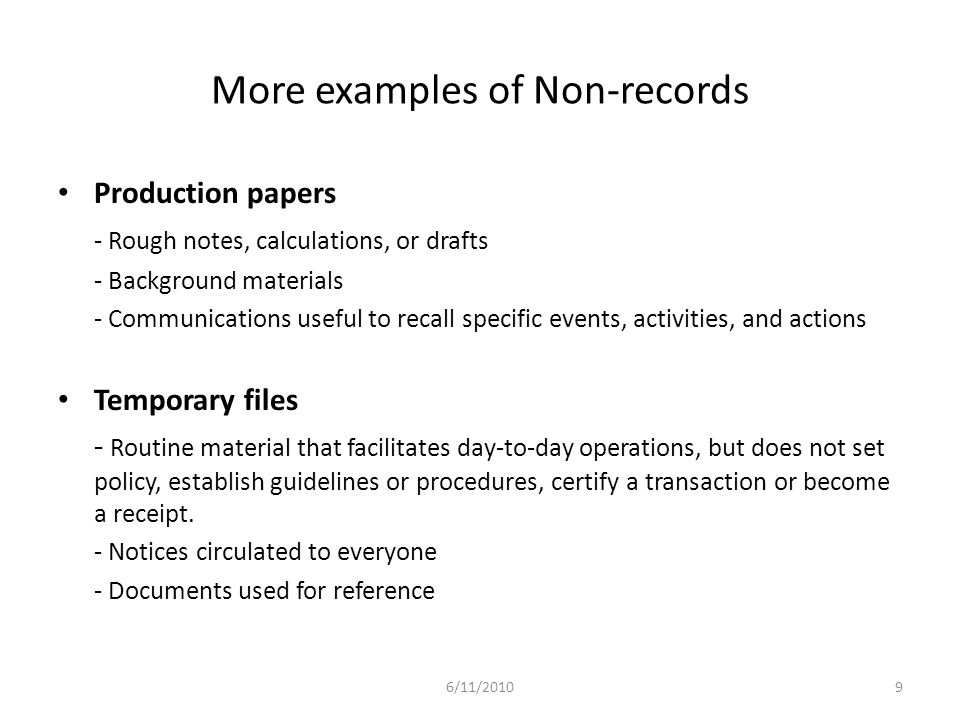 More examples of Non-records Production papers - Rough notes, calculations, or drafts - Background materials - Communications useful to recall specific events, activities, and actions Temporary files - Routine material that facilitates day-to-day operations, but does not set policy, establish guidelines or procedures, certify a transaction or become a receipt.