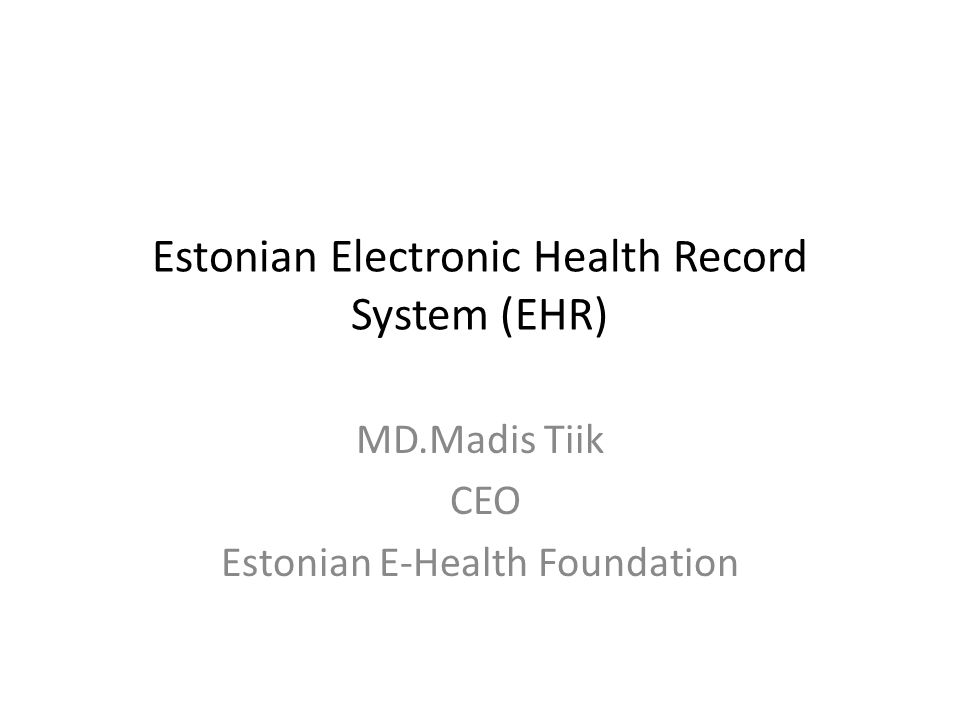 Estonian Electronic Health Record System (EHR) MD.Madis Tiik CEO Estonian E-Health Foundation