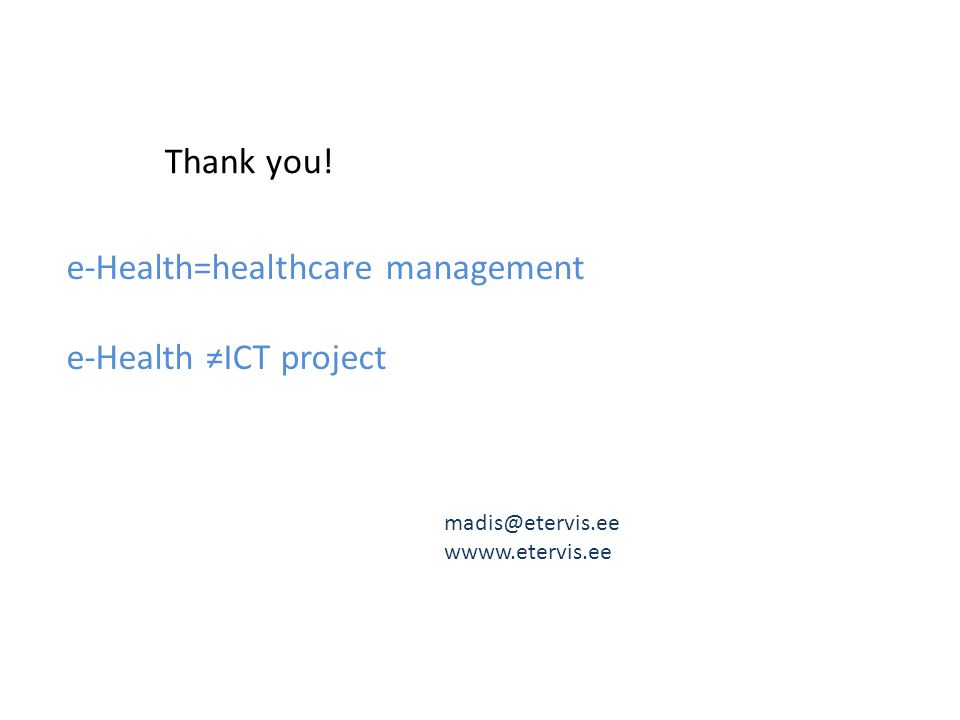 e-Health=healthcare management e-Health ≠ICT project Thank you! madis@etervis.ee wwww.etervis.ee