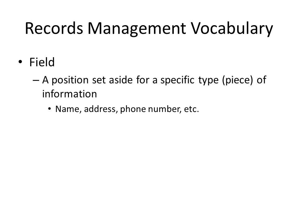 Records Management Vocabulary Field – A position set aside for a specific type (piece) of information Name, address, phone number, etc.