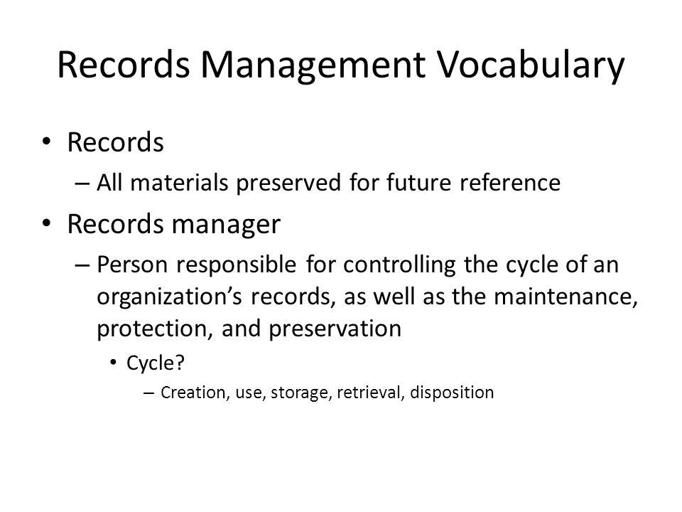 Records Management Vocabulary Records – All materials preserved for future reference Records manager – Person responsible for controlling the cycle of an organization's records, as well as the maintenance, protection, and preservation Cycle.