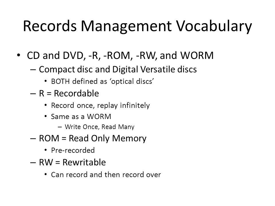 Records Management Vocabulary CD and DVD, -R, -ROM, -RW, and WORM – Compact disc and Digital Versatile discs BOTH defined as 'optical discs' – R = Recordable Record once, replay infinitely Same as a WORM – Write Once, Read Many – ROM = Read Only Memory Pre-recorded – RW = Rewritable Can record and then record over