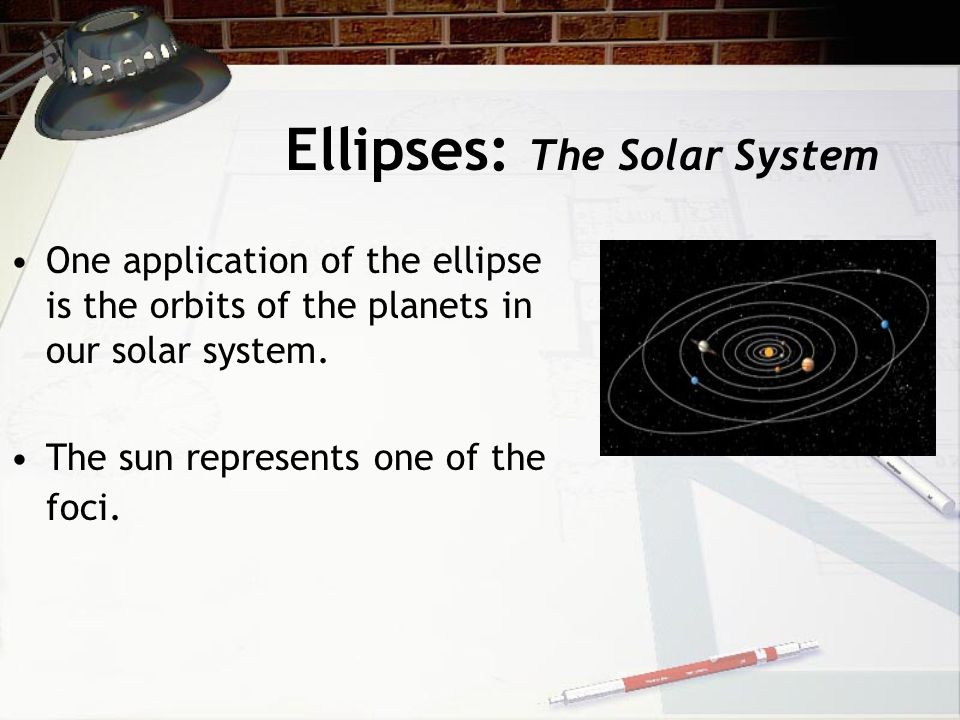 Ellipses: The Solar System One application of the ellipse is the orbits of the planets in our solar system. The sun represents one of the foci.